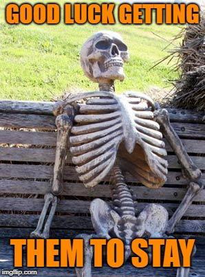 Waiting Skeleton Meme | GOOD LUCK GETTING THEM TO STAY | image tagged in memes,waiting skeleton | made w/ Imgflip meme maker