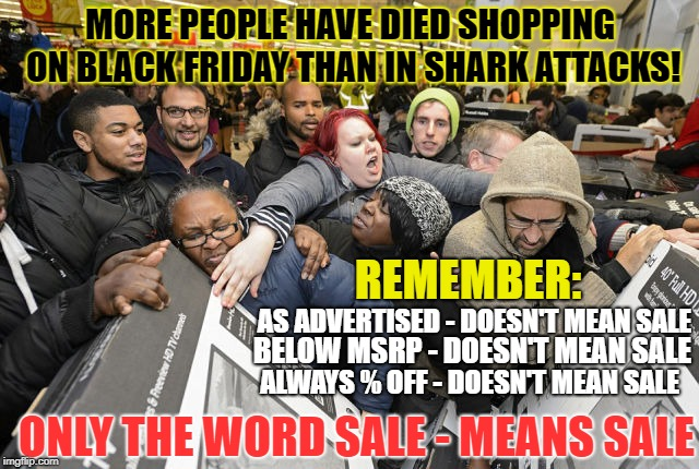 Black Friday Facts | MORE PEOPLE HAVE DIED SHOPPING ON BLACK FRIDAY THAN IN SHARK ATTACKS! REMEMBER: AS ADVERTISED - DOESN'T MEAN SALE BELOW MSRP - DOESN'T MEAN  | image tagged in black friday at walmart,shark attack,deals,death,shopping,walmart | made w/ Imgflip meme maker