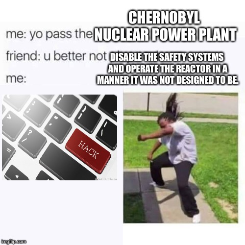 Safety test gone wrong | DISABLE THE SAFETY SYSTEMS AND OPERATE THE REACTOR IN A MANNER IT WAS NOT DESIGNED TO BE. CHERNOBYL NUCLEAR POWER PLANT | image tagged in pass the aux cord,chernobyl,radiation,nuclear explosion,soviet union | made w/ Imgflip meme maker