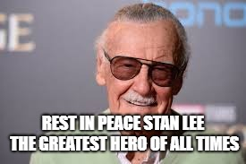 Rest In Peace the Hero of Our Times | REST IN PEACE STAN LEE THE GREATEST HERO OF ALL TIMES | image tagged in stan lee,hero,rip,rest in peace | made w/ Imgflip meme maker