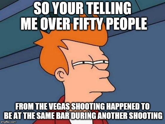 Futurama Fry | SO YOUR TELLING ME OVER FIFTY PEOPLE FROM THE VEGAS SHOOTING HAPPENED TO BE AT THE SAME BAR DURING ANOTHER SHOOTING | image tagged in memes,futurama fry | made w/ Imgflip meme maker