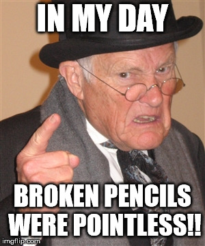 so punny |  IN MY DAY; BROKEN PENCILS WERE POINTLESS!! | image tagged in angry old man,haha,hahaha,hahahaha | made w/ Imgflip meme maker