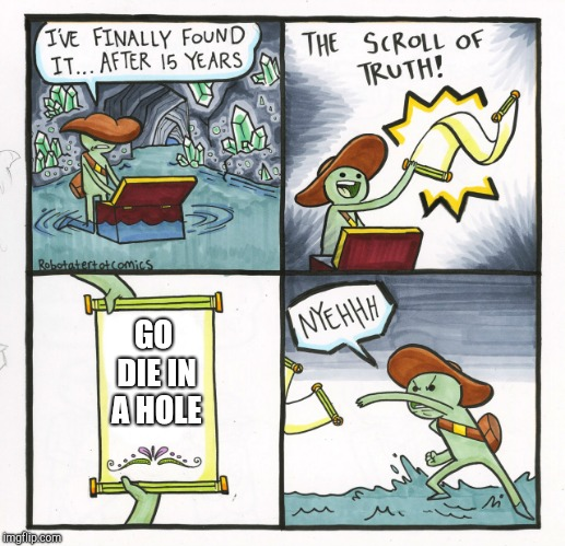 The Scroll Of Truth | GO DIE IN A HOLE | image tagged in memes,the scroll of truth | made w/ Imgflip meme maker