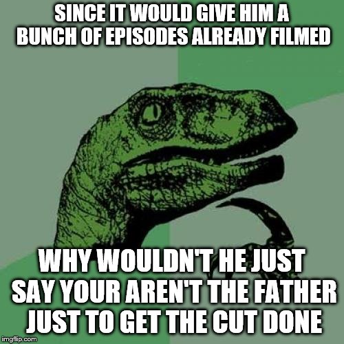 Philosoraptor Meme | SINCE IT WOULD GIVE HIM A BUNCH OF EPISODES ALREADY FILMED WHY WOULDN'T HE JUST SAY YOUR AREN'T THE FATHER JUST TO GET THE CUT DONE | image tagged in memes,philosoraptor | made w/ Imgflip meme maker
