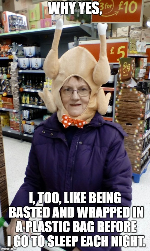 Why?! | WHY YES, I, TOO, LIKE BEING BASTED AND WRAPPED IN A PLASTIC BAG BEFORE I GO TO SLEEP EACH NIGHT. | image tagged in crazy lady turkey head,thanksgiving,november,holidays | made w/ Imgflip meme maker