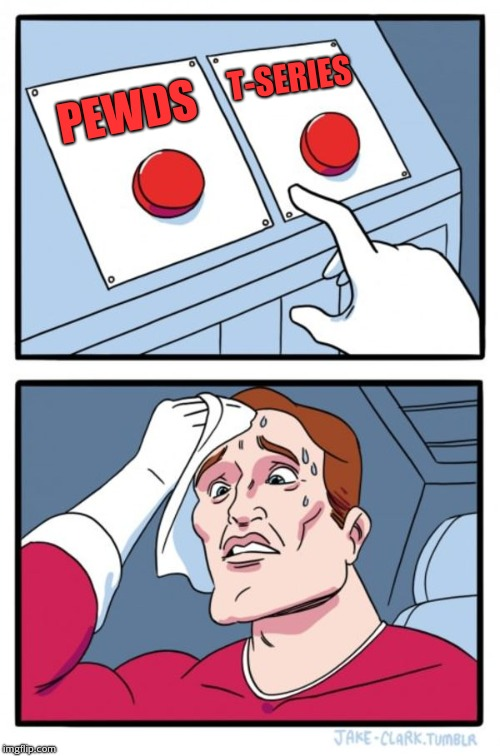 Two Buttons Meme | PEWDS T-SERIES | image tagged in memes,two buttons | made w/ Imgflip meme maker