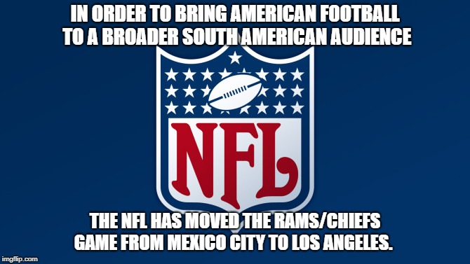 IN ORDER TO BRING AMERICAN FOOTBALL TO A BROADER SOUTH AMERICAN AUDIENCE THE NFL HAS MOVED THE RAMS/CHIEFS GAME FROM MEXICO CITY TO LOS ANGE | image tagged in nfl,nfl memes,nfl football,illegal immigration,funny | made w/ Imgflip meme maker