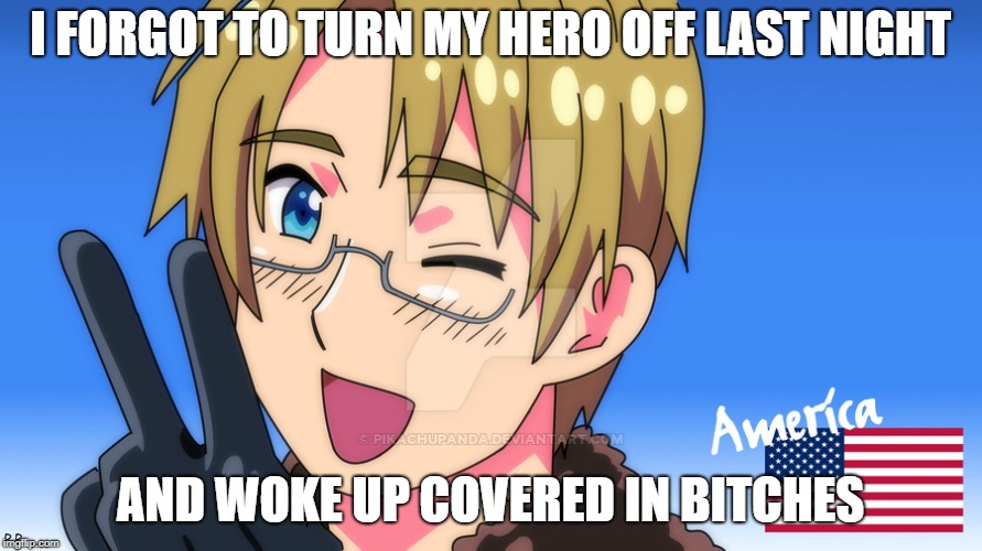America Amazing | I FORGOT TO TURN MY HERO OFF LAST NIGHT AND WOKE UP COVERED IN B**CHES | image tagged in america amazing | made w/ Imgflip meme maker