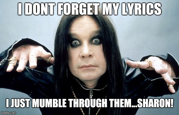 Ozzy Osbourne | I DONT FORGET MY LYRICS I JUST MUMBLE THROUGH THEM...SHARON! | image tagged in ozzy osbourne | made w/ Imgflip meme maker