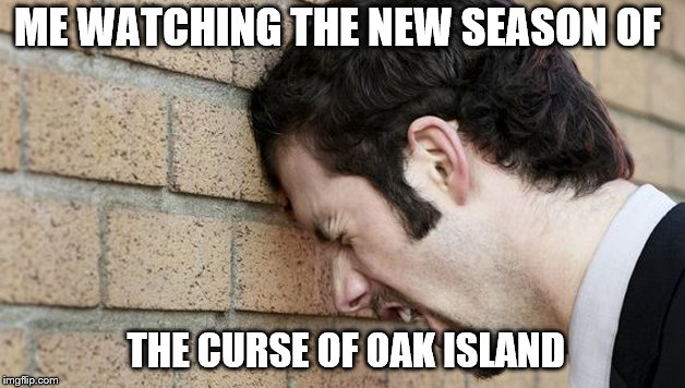 ME WATCHING THE NEW SEASON OF THE CURSE OF OAK ISLAND | image tagged in funny,television | made w/ Imgflip meme maker