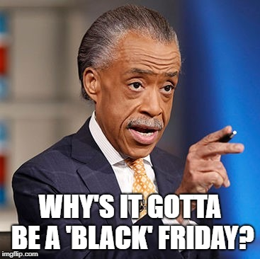 Al Sharpton and Black Friday | WHY'S IT GOTTA BE A 'BLACK' FRIDAY? | image tagged in black friday,al sharpton,black lives matter,thanksgiving,shopping,racism | made w/ Imgflip meme maker