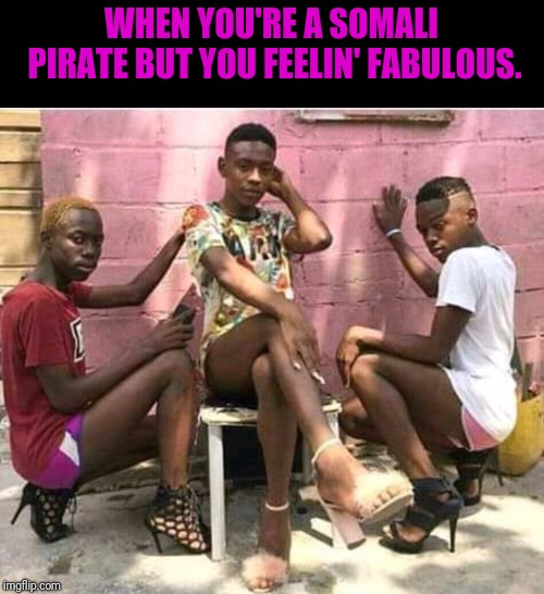 WHEN YOU'RE A SOMALI PIRATE BUT YOU FEELIN' FABULOUS. | image tagged in pirates,fabulous | made w/ Imgflip meme maker