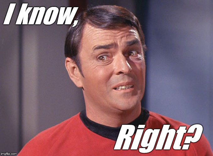Scotty | I know, Right? | image tagged in scotty | made w/ Imgflip meme maker