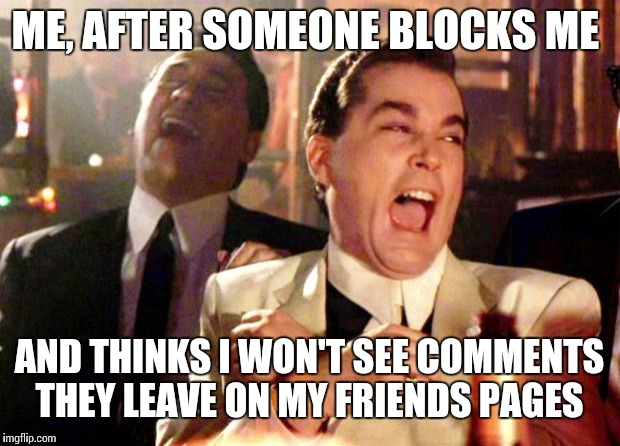 goodfellas laugh | ME, AFTER SOMEONE BLOCKS ME AND THINKS I WON'T SEE COMMENTS THEY LEAVE ON MY FRIENDS PAGES | image tagged in goodfellas laugh | made w/ Imgflip meme maker