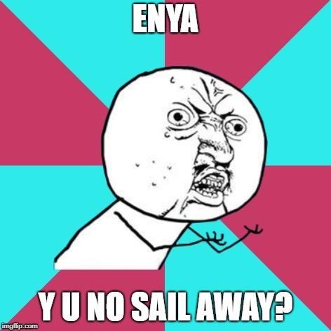 y u no music |  ENYA; Y U NO SAIL AWAY? | image tagged in y u no music | made w/ Imgflip meme maker