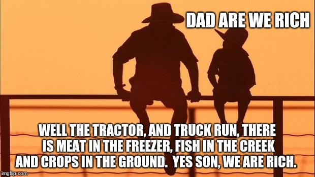 Cowboy Wisdom, dad are we rich? | DAD ARE WE RICH WELL THE TRACTOR, AND TRUCK RUN, THERE IS MEAT IN THE FREEZER, FISH IN THE CREEK AND CROPS IN THE GROUND.  YES SON, WE ARE R | image tagged in cowboy father and son,cowboy wisdom,rich,blessing,think positive | made w/ Imgflip meme maker