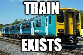 TRAIN EXISTS | image tagged in train | made w/ Imgflip meme maker