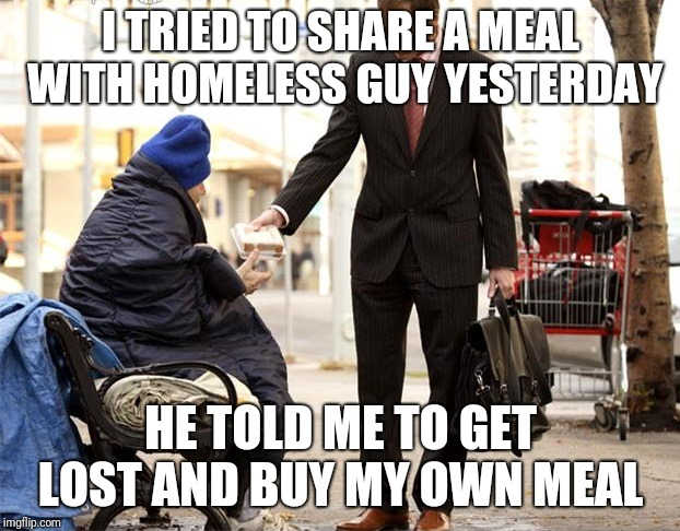 I TRIED TO SHARE A MEAL WITH HOMELESS GUY YESTERDAY HE TOLD ME TO GET LOST AND BUY MY OWN MEAL | image tagged in generous homeless person | made w/ Imgflip meme maker