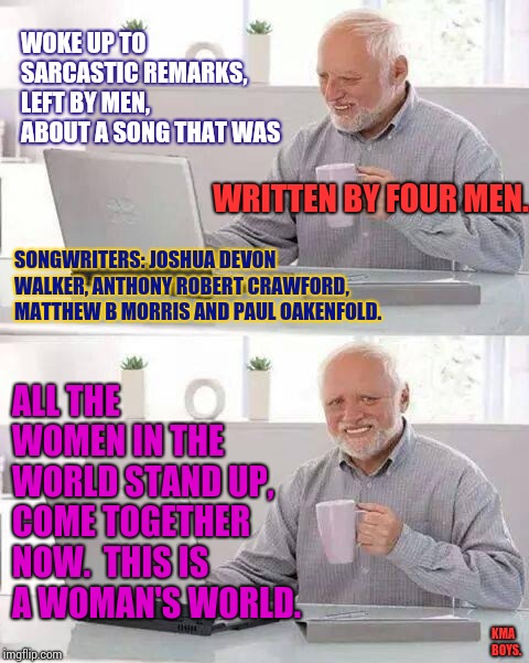 Male vs Female?  Remember Your History Or You're Doomed To Repeat Bobby Rigg's Mistake. | WOKE UP TO SARCASTIC REMARKS, LEFT BY MEN, ABOUT A SONG THAT WAS WRITTEN BY FOUR MEN. SONGWRITERS: JOSHUA DEVON WALKER, ANTHONY ROBERT CRAWF | image tagged in memes,hide the pain harold,asshat,meme,good boy,sexist | made w/ Imgflip meme maker
