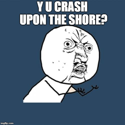Y U No Meme | Y U CRASH UPON THE SHORE? | image tagged in memes,y u no | made w/ Imgflip meme maker
