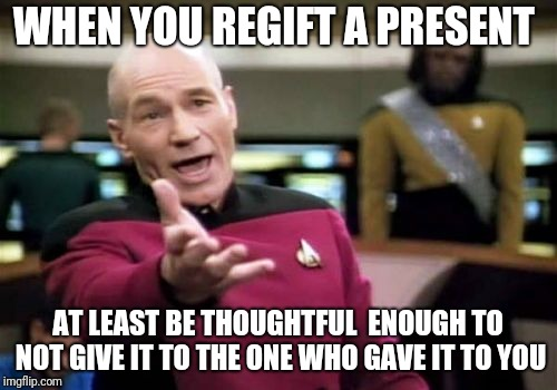 Picard Wtf | WHEN YOU REGIFT A PRESENT AT LEAST BE THOUGHTFUL  ENOUGH TO NOT GIVE IT TO THE ONE WHO GAVE IT TO YOU | image tagged in memes,picard wtf | made w/ Imgflip meme maker