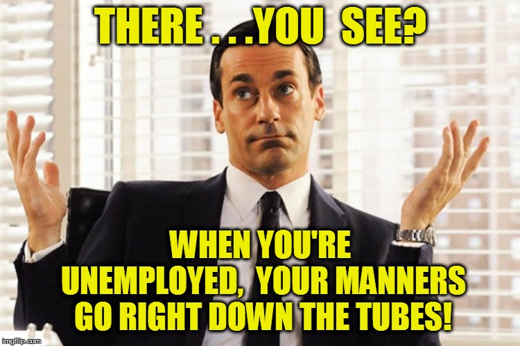 THERE . . .YOU  SEE? WHEN YOU'RE UNEMPLOYED,  YOUR MANNERS GO RIGHT DOWN THE TUBES! | made w/ Imgflip meme maker
