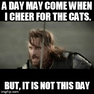 Aragorn |  A DAY MAY COME WHEN I CHEER FOR THE CATS. BUT, IT IS NOT THIS DAY | image tagged in aragorn | made w/ Imgflip meme maker
