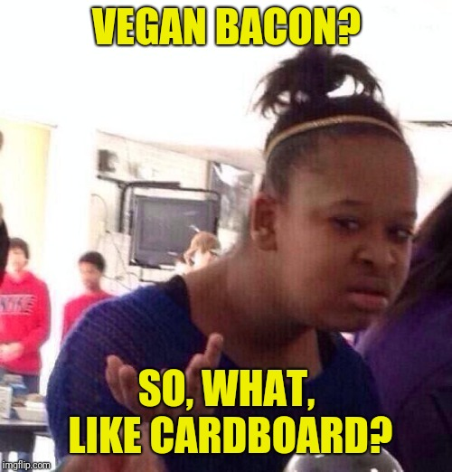 Whut? | VEGAN BACON? SO, WHAT, LIKE CARDBOARD? | image tagged in whut | made w/ Imgflip meme maker