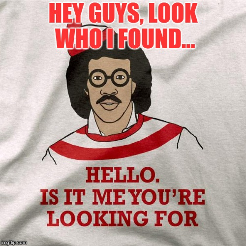 Where's.... Lionel Richie? | HEY GUYS, LOOK WHO I FOUND... | image tagged in memes,funny,funny shirts,lionel richie,where's waldo | made w/ Imgflip meme maker