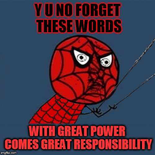 To Stan Lee who has inspired many, including me. You will be missed. | Y U NO FORGET THESE WORDS WITH GREAT POWER COMES GREAT RESPONSIBILITY | image tagged in memes,y u november,y u no,spiderman,stan lee,excelsior | made w/ Imgflip meme maker