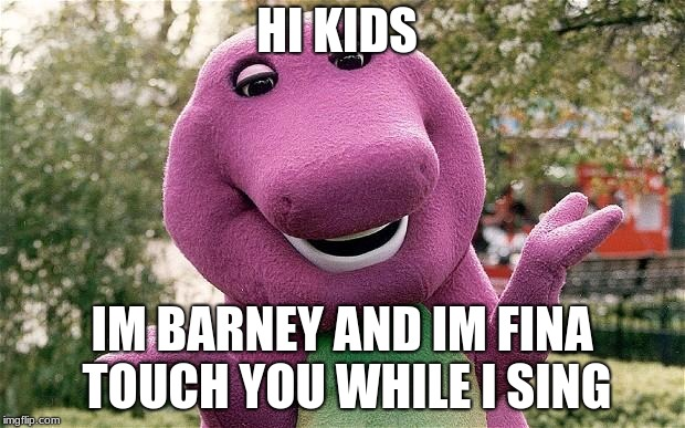 barney | HI KIDS IM BARNEY AND IM FINA TOUCH YOU WHILE I SING | image tagged in barney | made w/ Imgflip meme maker