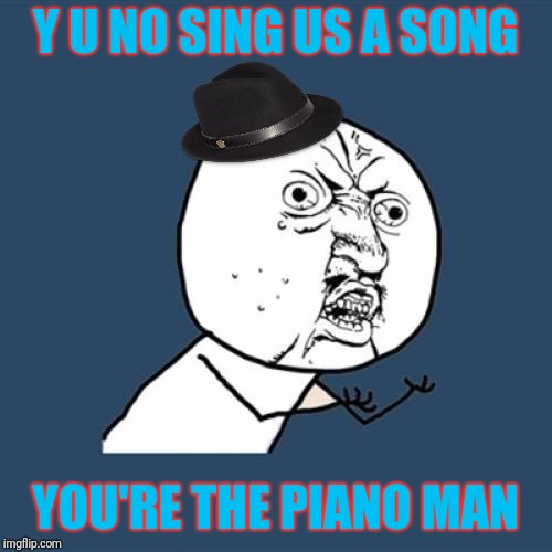 Y U NOvember, a socrates and punman21 event: Billy Joel | Y U NO SING US A SONG YOU'RE THE PIANO MAN | image tagged in y u no billy joel fedora guy,y u november,piano man | made w/ Imgflip meme maker