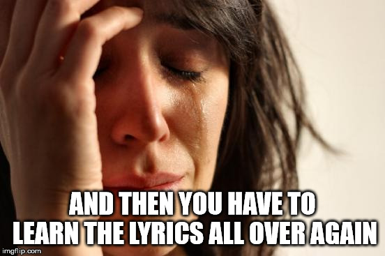 First World Problems Meme | AND THEN YOU HAVE TO LEARN THE LYRICS ALL OVER AGAIN | image tagged in memes,first world problems | made w/ Imgflip meme maker