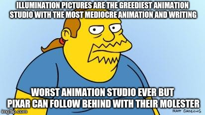Illumination money and Pixar meets ass grabbing | ILLUMINATION PICTURES ARE THE GREEDIEST ANIMATION STUDIO WITH THE MOST MEDIOCRE ANIMATION AND WRITING WORST ANIMATION STUDIO EVER BUT PIXAR  | image tagged in worst thing ever simpsons,memes,animation,studios,corporate greed | made w/ Imgflip meme maker