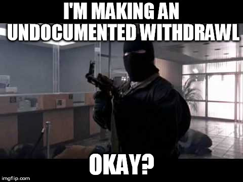 bank robber | I'M MAKING AN UNDOCUMENTED WITHDRAWL OKAY? | image tagged in bank robber | made w/ Imgflip meme maker