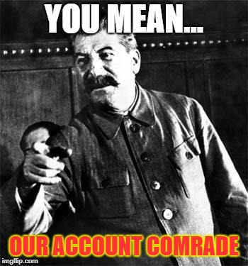 Stalin | YOU MEAN... OUR ACCOUNT COMRADE | image tagged in stalin | made w/ Imgflip meme maker