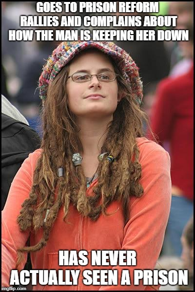 feminist chick | GOES TO PRISON REFORM RALLIES AND COMPLAINS ABOUT HOW THE MAN IS KEEPING HER DOWN HAS NEVER ACTUALLY SEEN A PRISON | image tagged in feminist chick | made w/ Imgflip meme maker