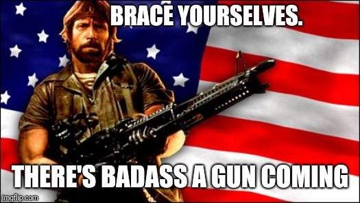 BRACE YOURSELVES. THERE'S BADASS A GUN COMING | made w/ Imgflip meme maker