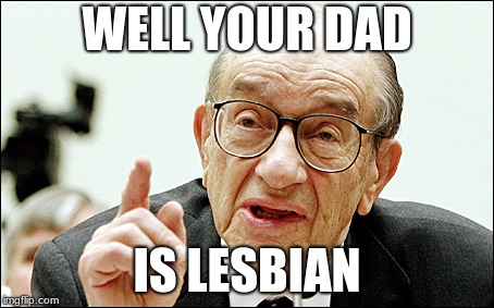 Alan Greenspan |  WELL YOUR DAD; IS LESBIAN | image tagged in memes,alan greenspan | made w/ Imgflip meme maker