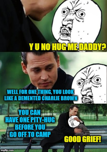 Y U Neverland | Y U NO HUG ME DADDY? WELL FOR ONE THING, YOU LOOK LIKE A DEMENTED CHARLIE BROWN YOU CAN HAVE ONE PITY-HUG BEFORE YOU GO OFF TO CAMP GOOD GRI | image tagged in funny memes,finding neverland,y u no,y u november,funny,charlie brown | made w/ Imgflip meme maker