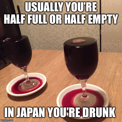 Drinking wine in japan | USUALLY YOU'RE HALF FULL OR HALF EMPTY IN JAPAN YOU'RE DRUNK | image tagged in drinking wine,red wine | made w/ Imgflip meme maker