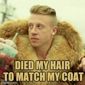 Macklemore Thrift Store | DIED MY HAIR TO MATCH MY COAT | image tagged in memes,macklemore thrift store,fashion,yayaya | made w/ Imgflip meme maker
