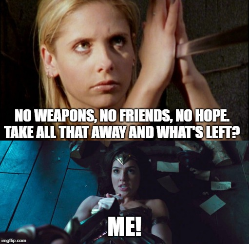 NO WEAPONS, NO FRIENDS, NO HOPE. TAKE ALL THAT AWAY AND WHAT'S LEFT? ME! | image tagged in buffy the vampire slayer,wonder woman,inspiration | made w/ Imgflip meme maker