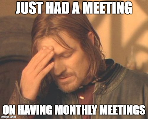 Frustrated Boromir | JUST HAD A MEETING ON HAVING MONTHLY MEETINGS | image tagged in memes,frustrated boromir | made w/ Imgflip meme maker