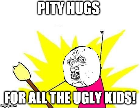 PITY HUGS FOR ALL THE UGLY KIDS! | made w/ Imgflip meme maker