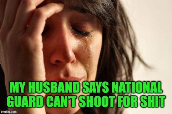 First World Problems Meme | MY HUSBAND SAYS NATIONAL GUARD CAN'T SHOOT FOR SHIT | image tagged in memes,first world problems | made w/ Imgflip meme maker