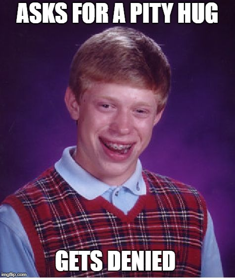 Bad Luck Brian Meme | ASKS FOR A PITY HUG GETS DENIED | image tagged in memes,bad luck brian | made w/ Imgflip meme maker