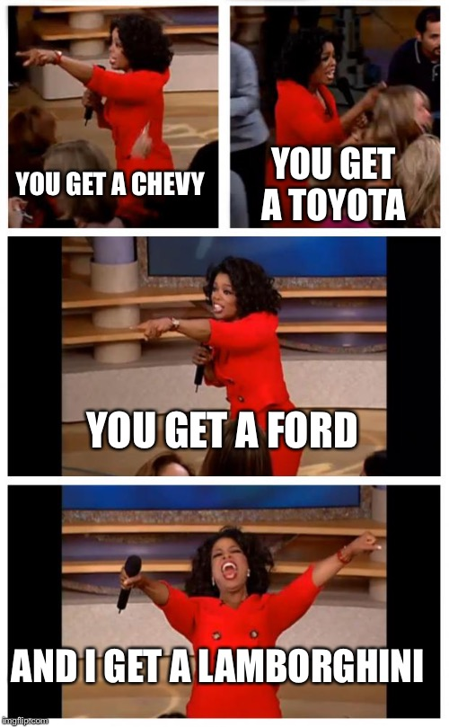 Oprah You Get A Car Everybody Gets A Car | YOU GET A CHEVY YOU GET A TOYOTA YOU GET A FORD AND I GET A LAMBORGHINI | image tagged in memes,oprah you get a car everybody gets a car | made w/ Imgflip meme maker