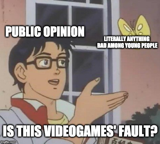 Is This Videogames' Faul? | PUBLIC OPINION LITERALLY ANYTHING BAD AMONG YOUNG PEOPLE IS THIS VIDEOGAMES' FAULT? | image tagged in memes,is this a pigeon,videogames,public opinion,youth,young people | made w/ Imgflip meme maker