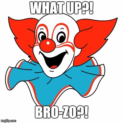What up? Bro-zo? | WHAT UP?! BRO-ZO?! | image tagged in bro,clown | made w/ Imgflip meme maker
